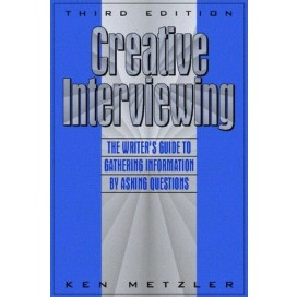 Creative Interviewing: The Writer's Guide to Gathering Information by Asking Questions, 3rd Edition